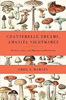 Chanterelle Dreams, Amanita Nightmares: The Love, Lore and Mystique of Mushrooms