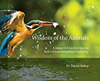 Wisdom of the Animals: A Nature-led Journey into the Heart of Transformational Leadership