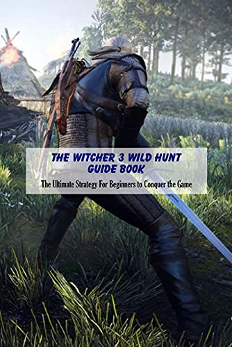 The Witcher 3 Wild Hunt Guide Book: The Ultimate Strategy For Beginners to Conquer the Game: Tips and Tricks to Conquer The Witcher 3 (English Edition)