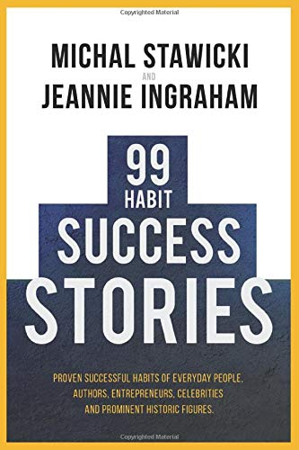 99 Habit Success Stories: Proven Successful Habits of Everyday People, Authors, Entrepreneurs, Celebrities and Prominent Historic Figures