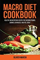 Macro Diet Cookbook: Healthy and Nutritious Recipes for Shedding Pounds, Gaining Lean Muscle and Feel Great