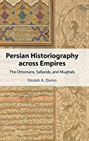 Persian Historiography across Empires: The Ottomans, Safavids, and Mughals (Cambridge Studies in Islamic Civilization)