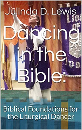Dancing in the Bible:: Biblical Foundations for the Liturgical Dancer (Biblical Foundations for the Dancer Book 1)
