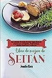 Libro de cocina de seitán: Una colección de recetas de carne vegana fáciles de preparar para principiantes, desde barbacoa, salteados hasta tacos y mucho más