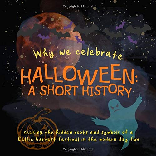 Why We Celebrate Halloween: A Short History: Seeking the hidden roots and symbols of a Celtic harvest festival in the modern day fun (Origins of Modern Festivals for Kids)