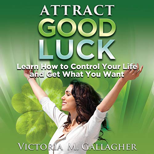 Attract Good Luck: Learn How to Control Your Life and Get What You Want audiobook cover art