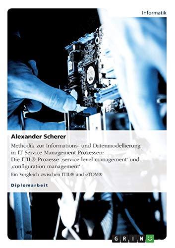 Methodik zur Informations- und Datenmodellierung in IT-Service-Management-Prozessen: Die ITIL®-Prozesse 'service  level management' und 'configuration ... Ein Vergleich zwischen ITIL® und eTOM®