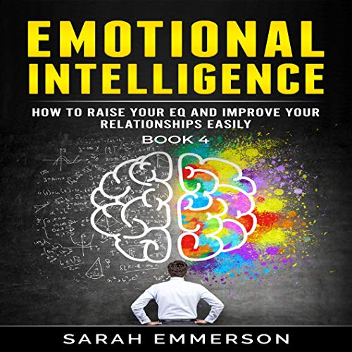 Emotional Intelligence, Book 4: How to Raise Your EQ and Improve Your Relationships Easily cover art