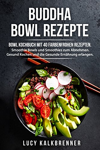 Buddha Bowls - Beliebte Buddha Bowl Rezepte: Bowl Kochbuch mit 40 farbenfrohen Bowl Rezepten. Frühstück Bowls, Smoothie Bowls, Smoothies zum Abnehmen. Gesund Kochen für eine Gesunde Ernährung