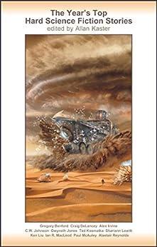 The Year's Top Hard Science Fiction Stories by [Allan Kaster, Gregory Benford, Gwyneth Jones, Ted Kosmatka, Ken Liu, Ian R. MacLeod, Paul McAuley, Alastair Reynolds, Craig DeLancey, Shariann Lewitt]