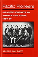 Pacific Pioneers: Japanese Journeys to America and Hawaii, 1850-80 (Asian American Experience)