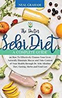 The Doctor Sebi Diet: A Complete Guide on How To Effectively Cleanse Your Liver, Naturally Eliminate Mucus and Take Control of Your Health through Dr. Sebi Alkaline Diet, Fasting, Herbs and Food List