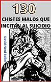 130 CHISTES MALOS QUE INCITAN AL SUICIDIO : Recopilación de chistes terriblemente malos para disfrutar y contar en fiestas... o no...