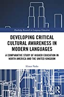 Developing Critical Cultural Awareness in Modern Languages: A Comparative Study of Higher Education in North America and the United Kingdom (Routledge Research in Language Education)