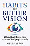 Habits for Better Vision: 20 Scientifically Proven Ways to Improve Your Eyesight Naturally - Aileen Yi Fan