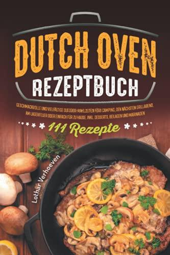 Dutch Oven Rezeptbuch: 111 Rezepte - Geschmackvolle und vielfältige Outdoor-Mahlzeiten fürs Camping, den nächsten Grillabend, am Lagerfeuer oder ... Hause. Inkl. Desserts, Beilagen und Marinaden