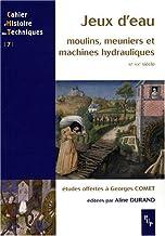 JEUX D EAU MOULINS MEUNIERS ET MACHINES HYDRAULIQUES XII-XXE S (CAHIER D'HISTOIRE DES TECHNIQUES)