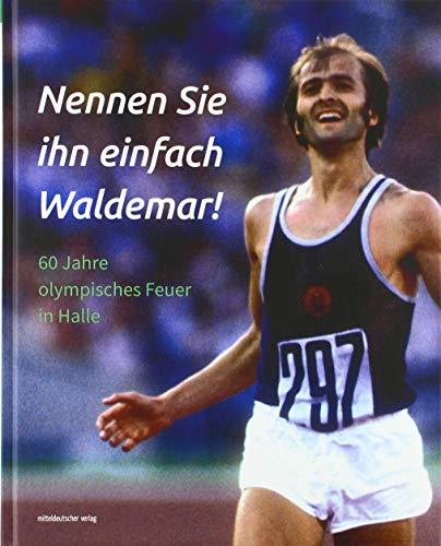 Nennen Sie ihn einfach Waldemar!: 60 Jahre olympisches Feuer in Halle