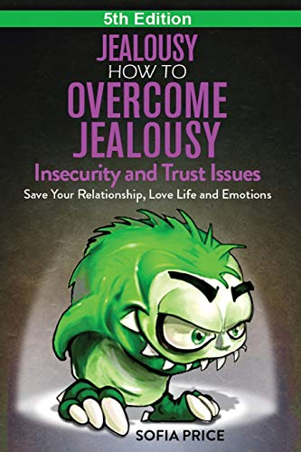 Jealousy: How To Overcome Jealousy, Insecurity and Trust Issues - Save Your Relationship, Love Life