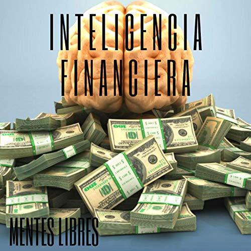 Inteligencia Financiera: Educa Tu Mente Y No Caigas En La Trampa Del Trabajo