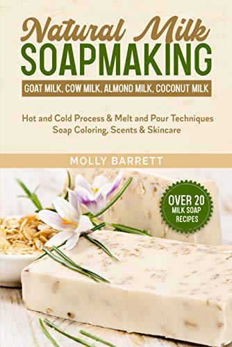 Natural Milk Soapmaking: Goat Milk, Cow Milk, Almond Milk, Coconut Milk - Hot and Cold Process & Melt and Pour Techniques Soap Coloring, Scents & Skincare