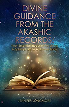 Divine Guidance From The Akashic Records: Your Essential Blueprint For Living A Spiritual Life In A Human Body by [Jennifer Longmore]