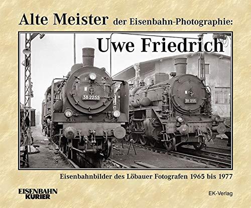 Alte Meister der Eisenbahn-Photographie: Uwe Friedrich: Eisenbahnbilder des Löbauer Fotografen