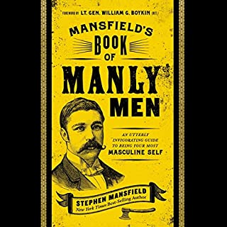 Mansfield's Book of Manly Men     An Utterly Invigorating Guide to Being Your Most Masculine Self              Written by:                                                                                                                                 Stephen Mansfield,                                                                                        William Boykin - contributor                               Narrated by:                                                                                                                                 Stephen Mansfield                      Length: 5 hrs and 49 mins     Not rated yet     Overall 0.0