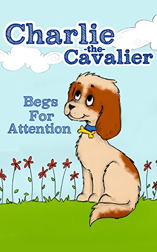 Charlie The Cavalier Begs for Attention: (Rhyming Bedtime Story/Picture Book for Beginner Readers and Early Learning, About Feeling Safe When Loved Ones ... Puppet) (Charlie the Ca