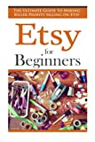 Etsy for Beginners: The Ultimate Guide to Earning Killer Profits Selling on Etsy! (Etsy - Etsy Business - Etsy for Beginners - How to Sell on Etsy - Selling on Etsy - Etsy Marketing - Etsy 101)