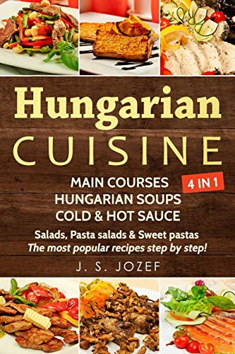 Hungarian Cuisine 4 IN 1: Main courses: Hungarian Cookbooks in English for Beginners, Hungarian soups, Cold & Hot sauces Salads, Pasta salads & Sweet pastas
