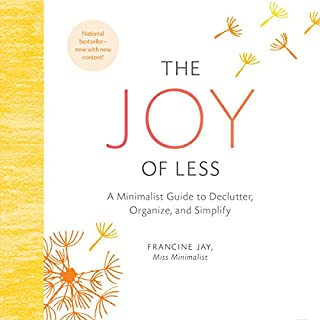 The Joy of Less     A Minimalist Guide to Declutter, Organize, and Simplify              Written by:                                                                                                                                 Francine Jay                               Narrated by:                                                                                                                                 Teri Schnaubelt                      Length: 5 hrs and 59 mins     2 ratings     Overall 4.0
