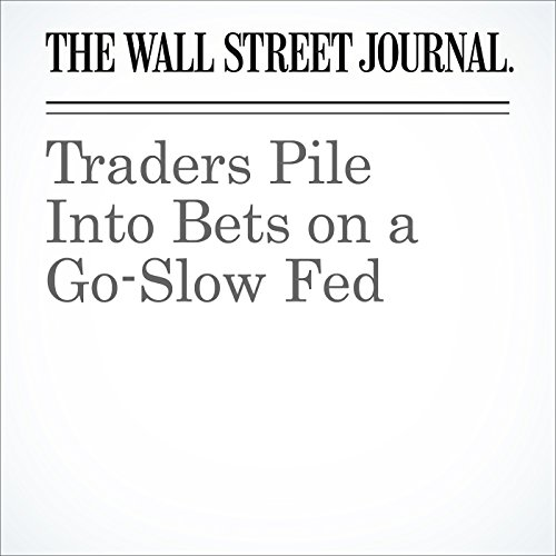 Traders Pile Into Bets on a Go-Slow Fed cover art
