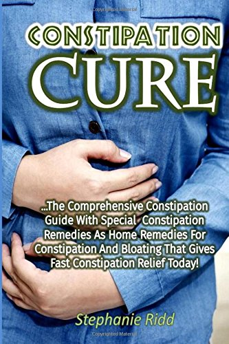 Constipation Cure: The Comprehensive Constipation Guide With Special Constipatio
