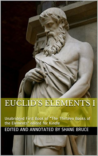 """Euclid's Elements I: Unabridged First Book I of """"The Thirteen Books of the Elements"""" edited for e-Reader (The Thirteen Books of the Elements by Euclid 1) (English Edition)"""