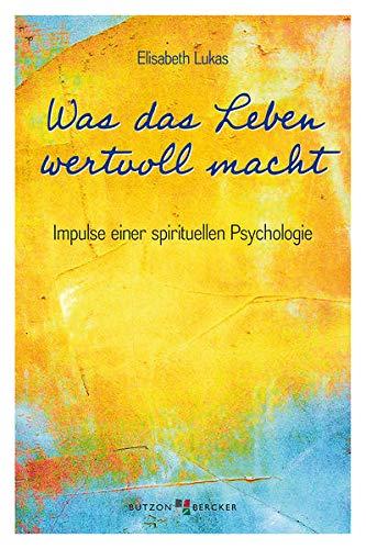 Was das Leben wertvoll macht: Impulse einer spirituellen Psychologie (Edition Elisabeth Lukas)