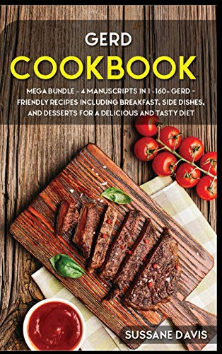 GERD COOKBOOK: MEGA BUNDLE - 4 Manuscripts in 1 - 160+ GERD - friendly recipes including breakfast, side dishes, and desserts for a delicious and tasty diet