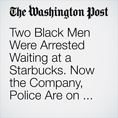 Two Black Men Were Arrested Waiting at a Starbucks. Now the Company, Police Are on the Defensive. copertina