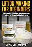 LOTION MAKING FOR BEGINNERS: The Ultimate Guide for Making Natural Lotions for Beautiful Radiant Skin (lotion making for beginners, lotion making, homemade lotion, natural lotion) (English Edition)