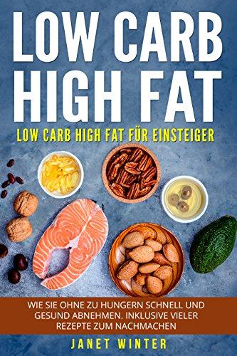 Low Carb High Fat: Low Carb High Fat für Einsteiger. Wie Sie ohne zu hungern schnell und gesund abnehmen. Inklusive vieler Rezepte zum Nachmachen.