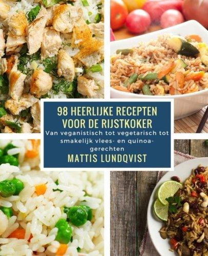 98 Heerlijke Recepten Voor de Rijstkoker: Van Veganistisch Tot Vegetarisch Tot Smakelijk Vlees- En Quinoa- Gerechten