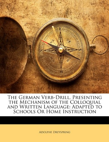 The German Verb-Drill, Presenting the Mechanism of the Colloquial and Written Language: Adapted to Schools or Home Instruction