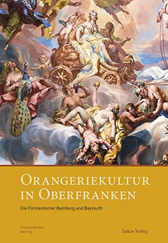 Orangeriekultur in Oberfranken: Die Fürstentümer Bamberg und Bayreuth (Schriftenreihe des Arbeitskreises Orangerien in Deutschland e.V.)