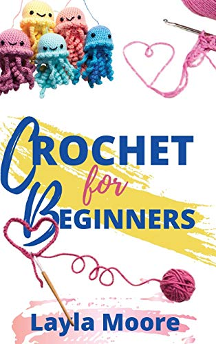 CROCHET FOR BEGINNERS: The Ultimate Step By Step Guide With Picture illustrations To Learn Crocheting The Quick & Easy Way