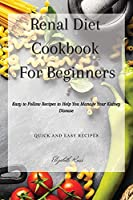 Renal Diet Cookbook For Beginners: Easy to Follow Recipes to Help You Manage Your Kidney Disease