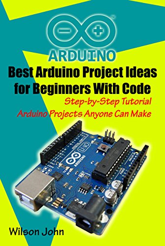 Best Arduino Project Ideas for Beginners With Code: Step by Step Tutorial Arduino Projects Anyone Can Make Home Security Alarm System, LED Matrix and More. (English Edition)