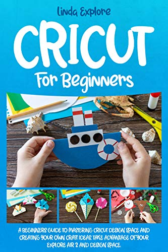 CRICUT FOR BEGINNERS: A BEGINNERS GUIDE TO MASTERING CRICUT DESIGN SPACE AND CREATING YOUR OWN CRAFT IDEAS. TAKE ADVANTAGE OF YOUR EXPLORE AIR 2 AND DESIGN SPACE