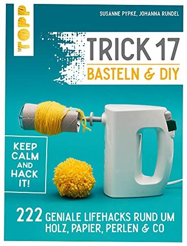 Trick 17 Basteln & DIY: 222 geniale Lifehacks rund um Holz, Papier, Perlen & Co.