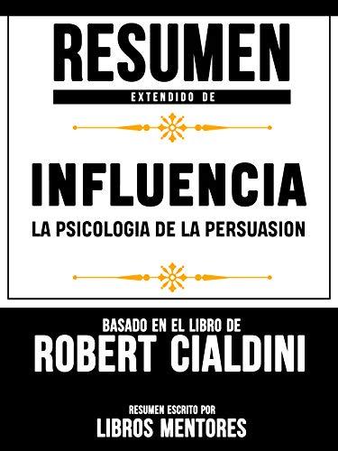 Resumen Extendido De Influencia La Psicologia De La Persuasion - Basado En El Libro De Robert Cialdini