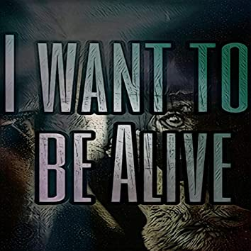 I Want To Be Alive